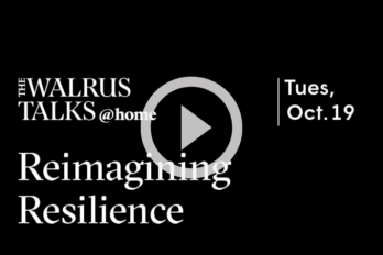 """A black background with white writing that reads: The Walrus Talks @ Home. Reimagining Resilience. Tues. Oct 19."""" Overlaid on top of that is a white play button."""