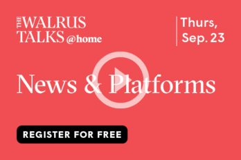 An image of The Walrus Talks @ home News and Platforms event. It indicates that it was on Thursday, September 23, 2021 and that you can register for free. There is a play button over top of News & Platforms indicating that you can play a video.