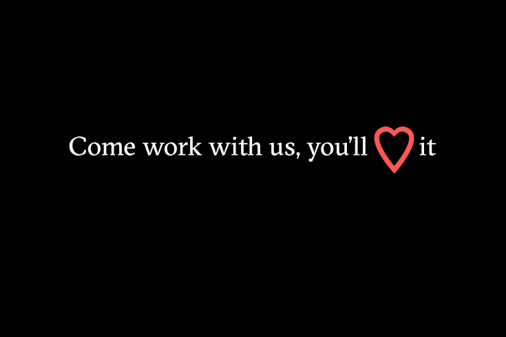 """A black background with white text. It says: """"Come work with us, you'll love it."""" The word love is represented by a red heart."""